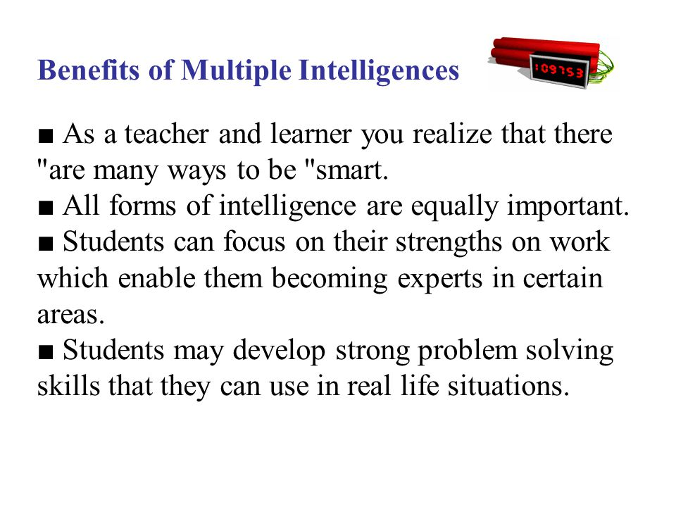Benefits of Multiple Intelligences ■ As a teacher and learner you realize that there are many ways to be