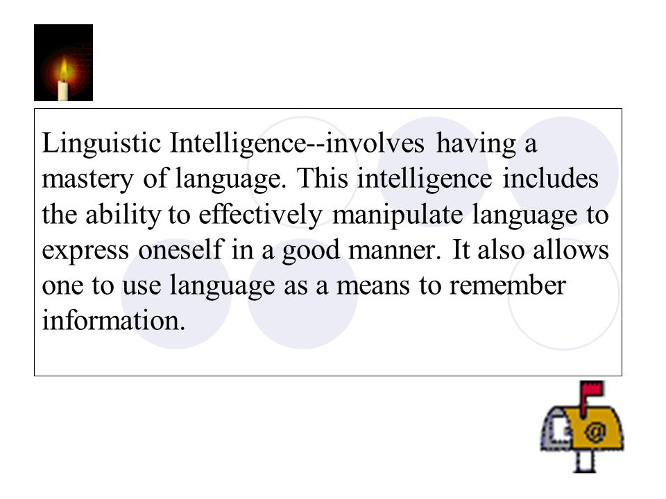 Linguistic Intelligence--involves having a mastery of language. This intelligence includes the ability to effectively manipulate language to express o