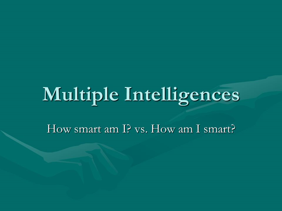 Multiple Intelligences How smart am I vs. How am I smart