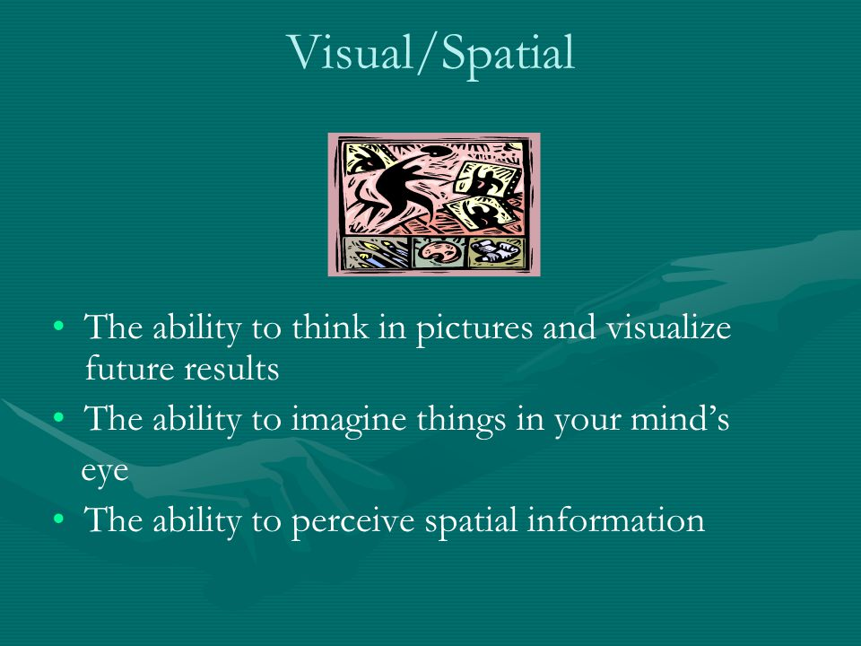 Visual/Spatial The ability to think in pictures and visualize future results The ability to imagine things in your mind's eye The ability to perceive