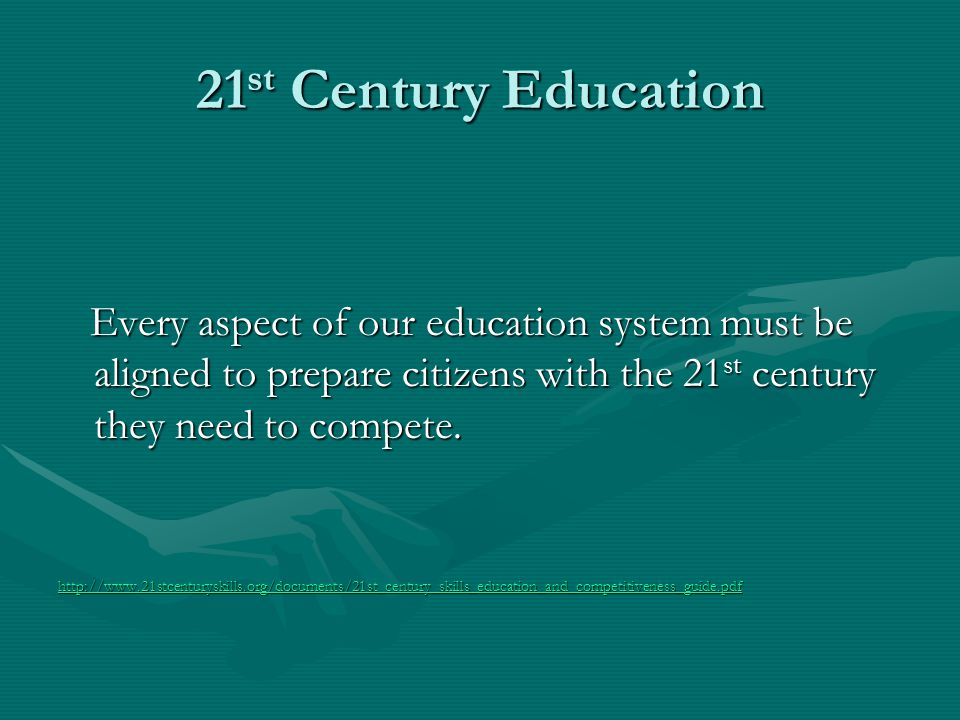21 st Century Education Every aspect of our education system must be aligned to prepare citizens with the 21 st century they need to compete. Every as
