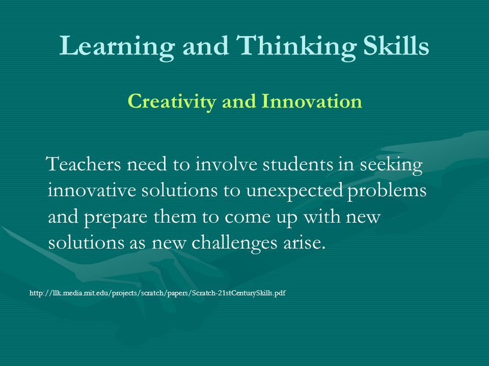 Learning and Thinking Skills Creativity and Innovation Teachers need to involve students in seeking innovative solutions to unexpected problems and pr