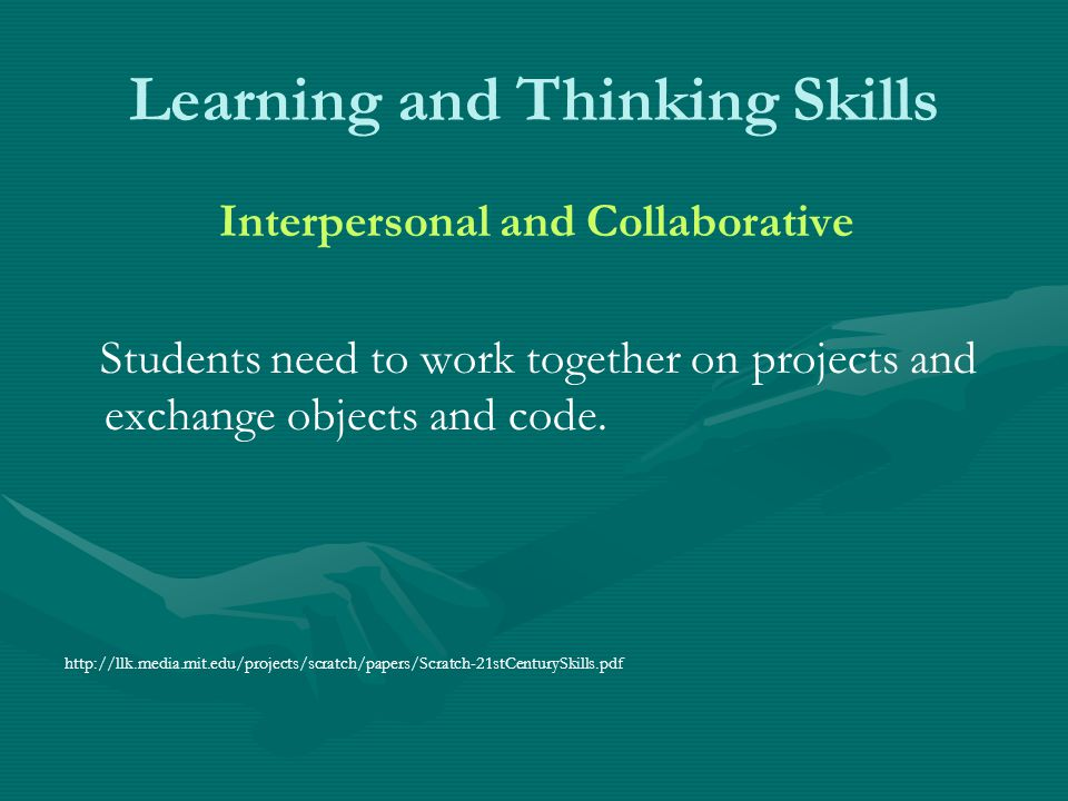 Learning and Thinking Skills Interpersonal and Collaborative Students need to work together on projects and exchange objects and code. http://llk.medi