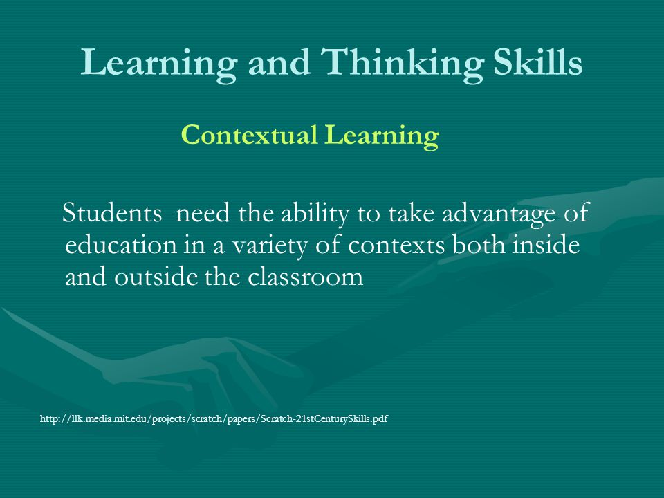 Learning and Thinking Skills Contextual Learning Students need the ability to take advantage of education in a variety of contexts both inside and out