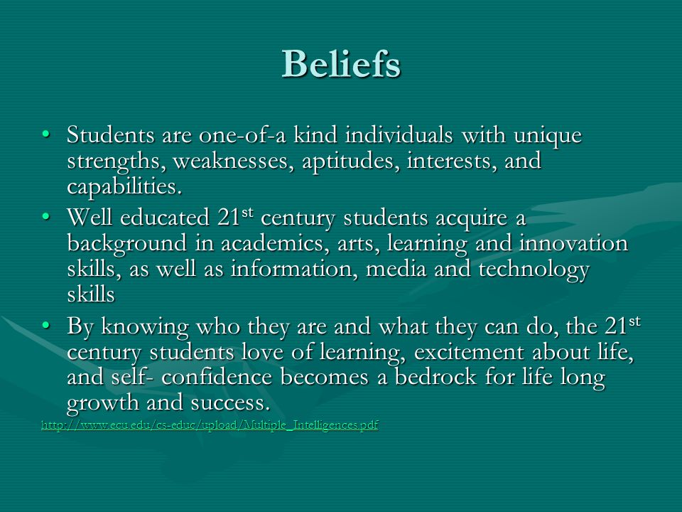 Beliefs Students are one-of-a kind individuals with unique strengths, weaknesses, aptitudes, interests, and capabilities.Students are one-of-a kind in