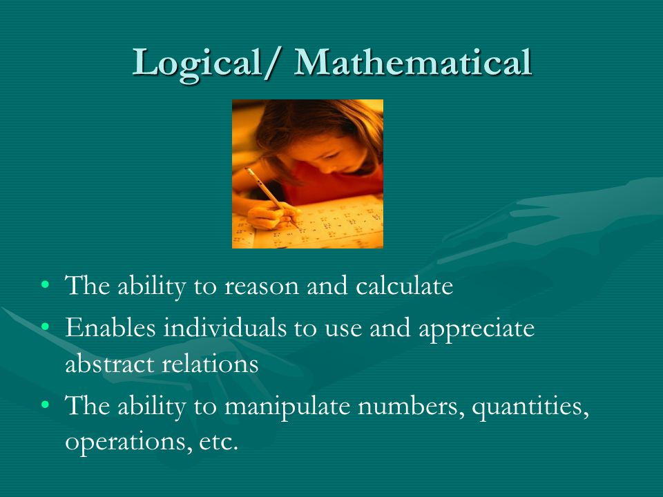 Logical/ Mathematical The ability to reason and calculate Enables individuals to use and appreciate abstract relations The ability to manipulate numbe
