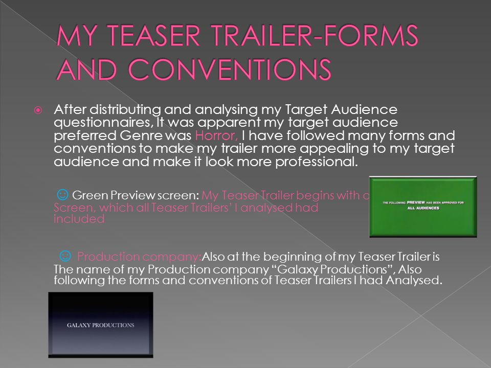  After distributing and analysing my Target Audience questionnaires, It was apparent my target audience preferred Genre was Horror, I have followed many forms and conventions to make my trailer more appealing to my target audience and make it look more professional.