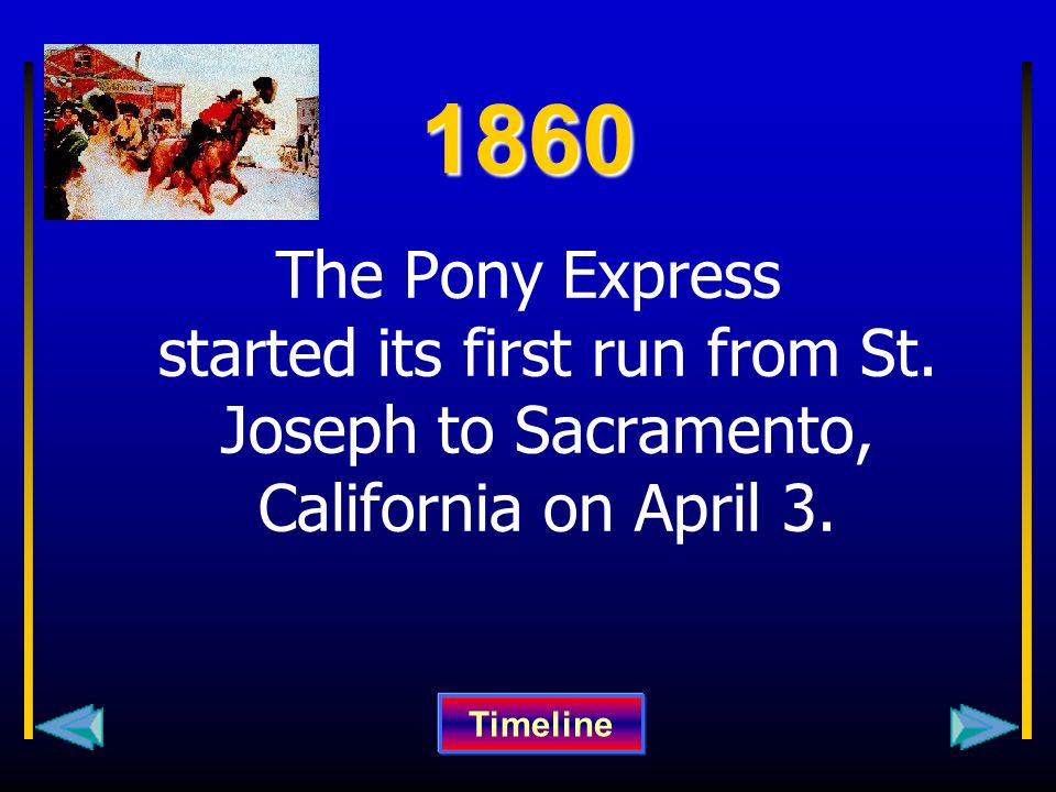 1860 The Pony Express started its first run from St. Joseph to Sacramento, California on April 3. Timeline