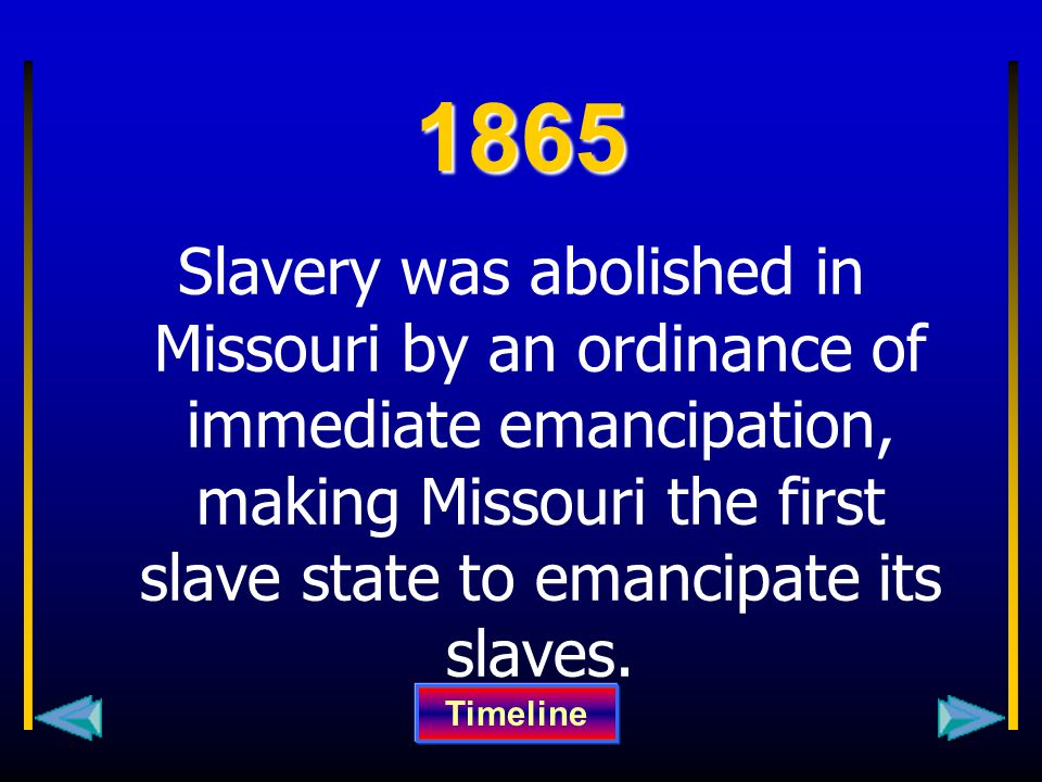 1865 Slavery was abolished in Missouri by an ordinance of immediate emancipation, making Missouri the first slave state to emancipate its slaves. Time