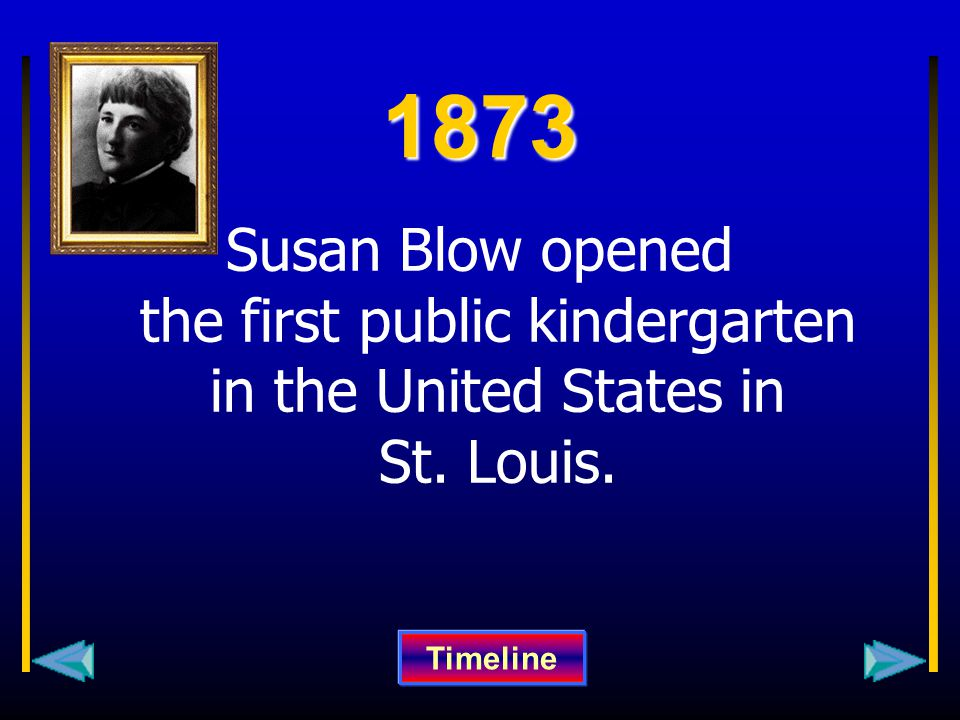 1873 Susan Blow opened the first public kindergarten in the United States in St. Louis. Timeline