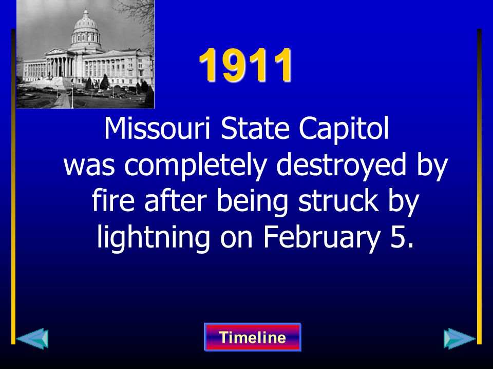 1911 Missouri State Capitol was completely destroyed by fire after being struck by lightning on February 5. Timeline