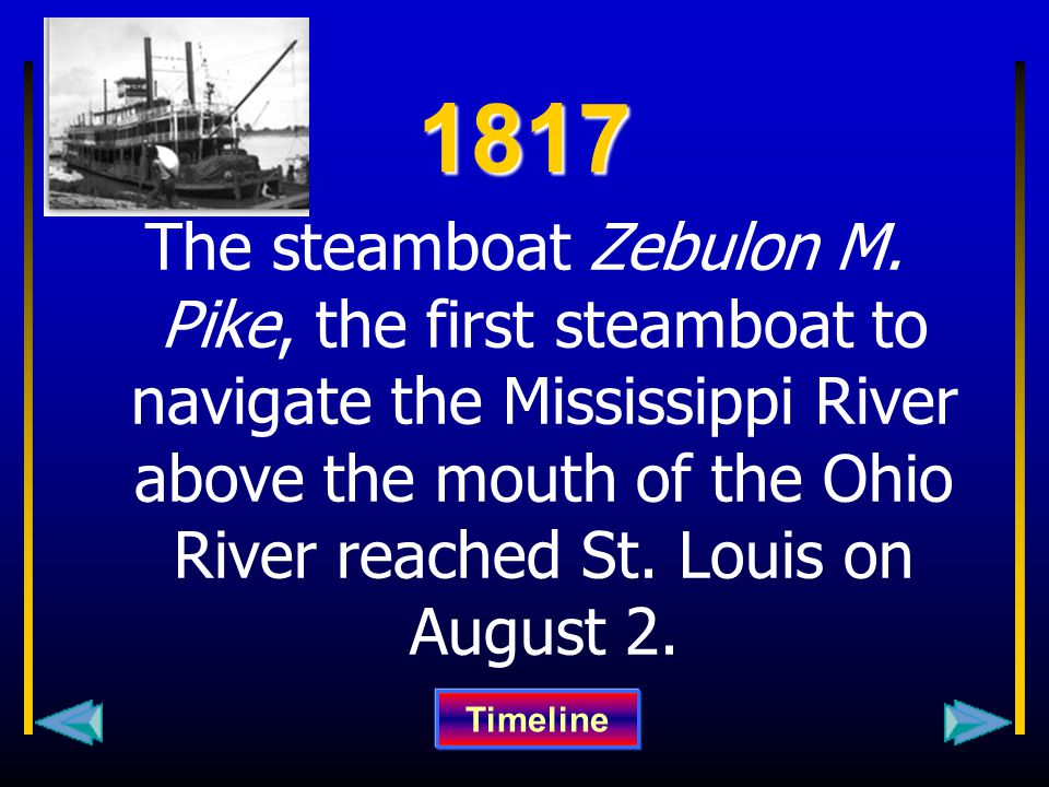 1817 The steamboat Zebulon M. Pike, the first steamboat to navigate the Mississippi River above the mouth of the Ohio River reached St. Louis on Augus