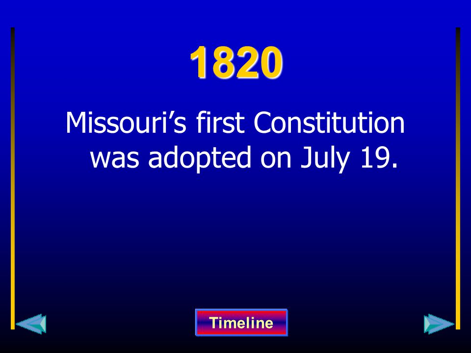 1820 Missouri's first Constitution was adopted on July 19. Timeline