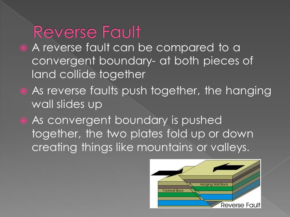  A reverse fault can be compared to a convergent boundary- at both pieces of land collide together  As reverse faults push together, the hanging wall slides up  As convergent boundary is pushed together, the two plates fold up or down creating things like mountains or valleys.