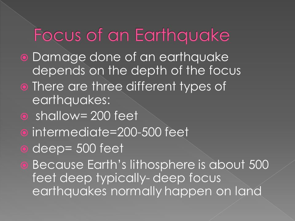  Earthquakes with shallow focus' can still cause a lot of damage, even if it's very low magnitude because it doesn't need to travel as far to reach the surface  If an earthquake has a deeper focus, less damage will be done because the materials on top of it reduce the power of the waves  The greater the mass of the materials above the focus, the more reduction of power there is