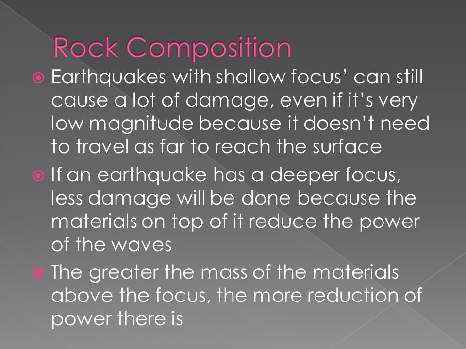  Earthquakes with shallow focus' can still cause a lot of damage, even if it's very low magnitude because it doesn't need to travel as far to reach the surface  If an earthquake has a deeper focus, less damage will be done because the materials on top of it reduce the power of the waves  The greater the mass of the materials above the focus, the more reduction of power there is