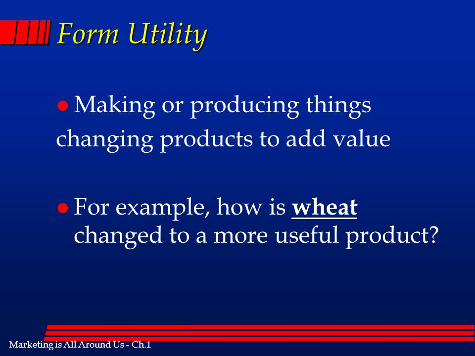 Marketing is All Around Us - Ch.1 Added Value l Utility is the usefulness of a product. What adds value l to a product. There are five types of utilit