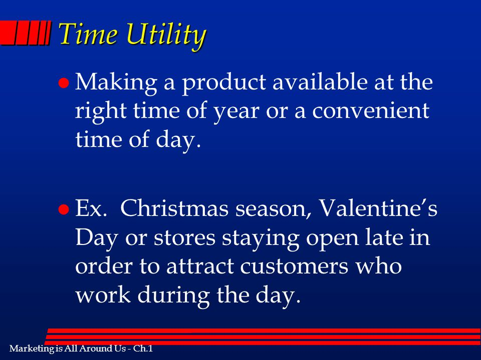 Marketing is All Around Us - Ch.1 Place Utility l The product's usefulness is increased because of its location. l Where does the various types of foo