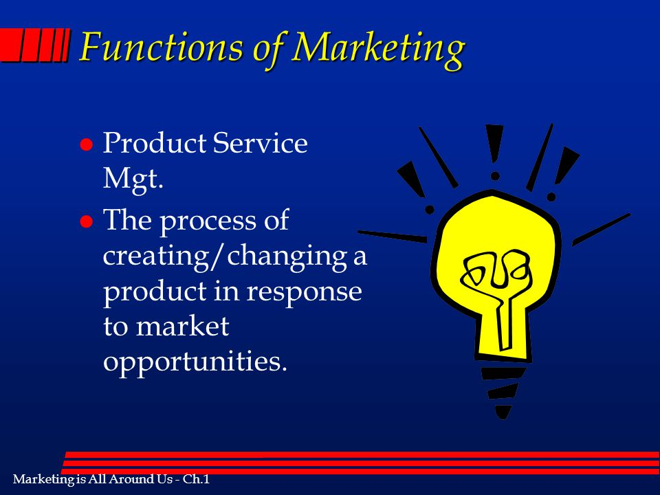 Marketing is All Around Us - Ch.1 Functions of Marketing l Pricing –The determination of an exchange price at which the buyer and seller perceive opti