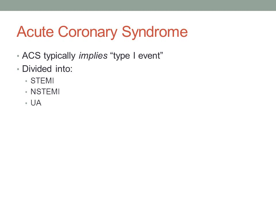 "Acute Coronary Syndrome ACS typically implies ""type I event"" Divided into: STEMI NSTEMI UA"