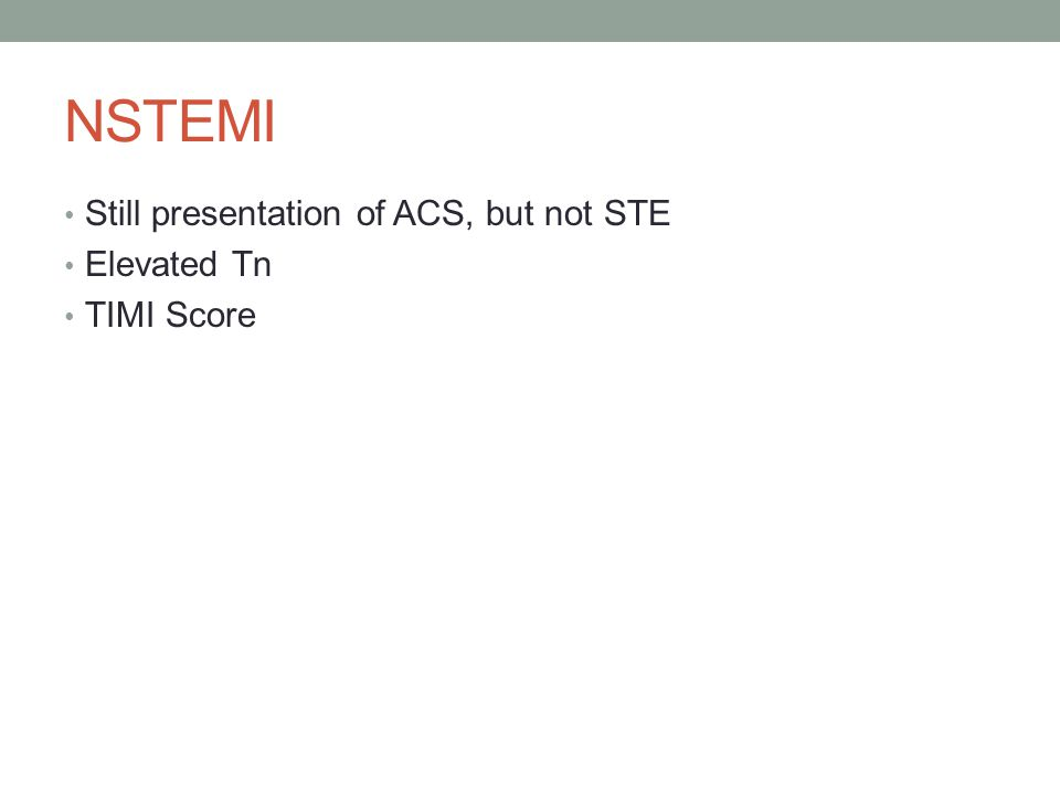 NSTEMI Still presentation of ACS, but not STE Elevated Tn TIMI Score