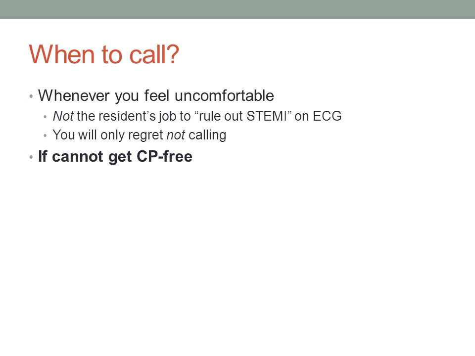 "When to call? Whenever you feel uncomfortable Not the resident's job to ""rule out STEMI"" on ECG You will only regret not calling If cannot get CP-free"