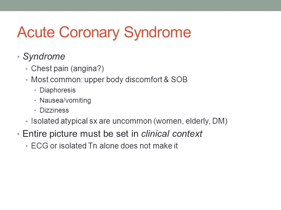 Syndrome Chest pain (angina?) Most common: upper body discomfort & SOB Diaphoresis Nausea/vomiting Dizziness Isolated atypical sx are uncommon (women,