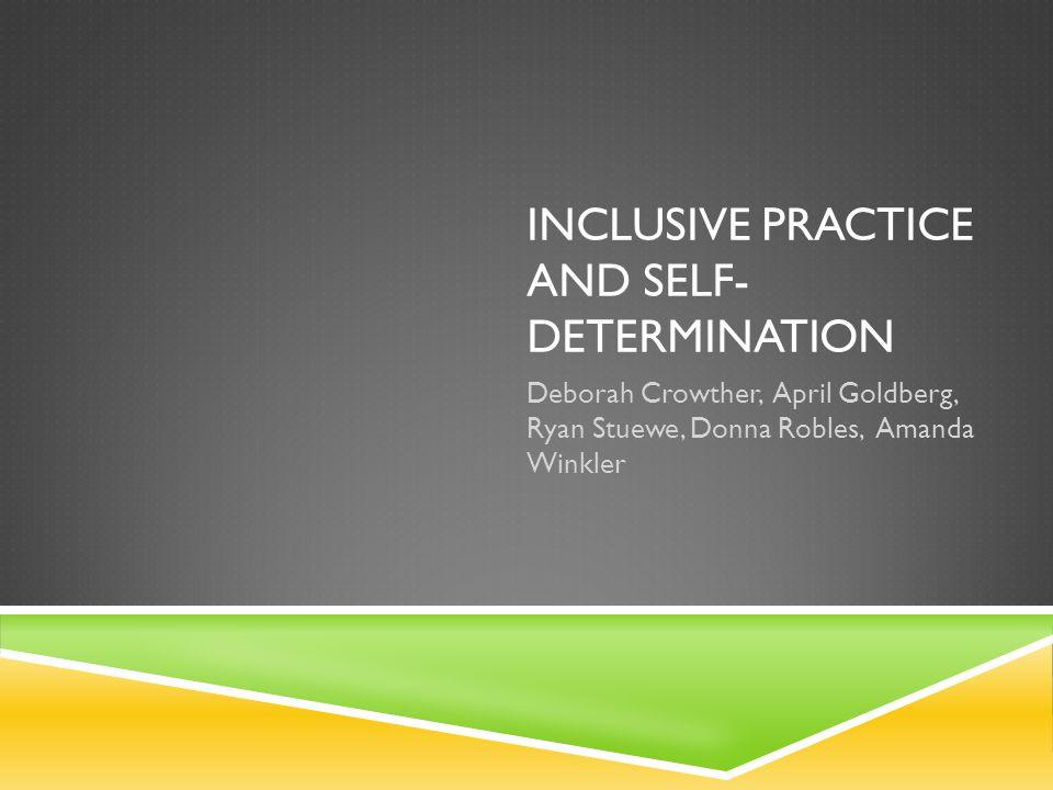INCLUSIVE PRACTICE AND SELF- DETERMINATION Deborah Crowther, April Goldberg, Ryan Stuewe, Donna Robles, Amanda Winkler