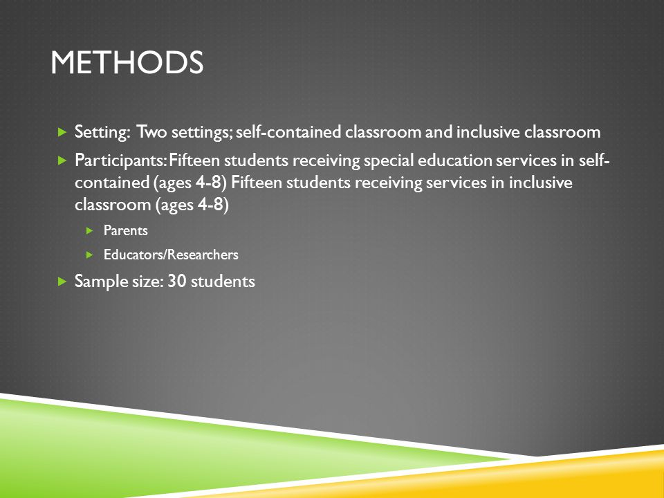 METHODS  Setting: Two settings; self-contained classroom and inclusive classroom  Participants: Fifteen students receiving special education services in self- contained (ages 4-8) Fifteen students receiving services in inclusive classroom (ages 4-8)  Parents  Educators/Researchers  Sample size: 30 students