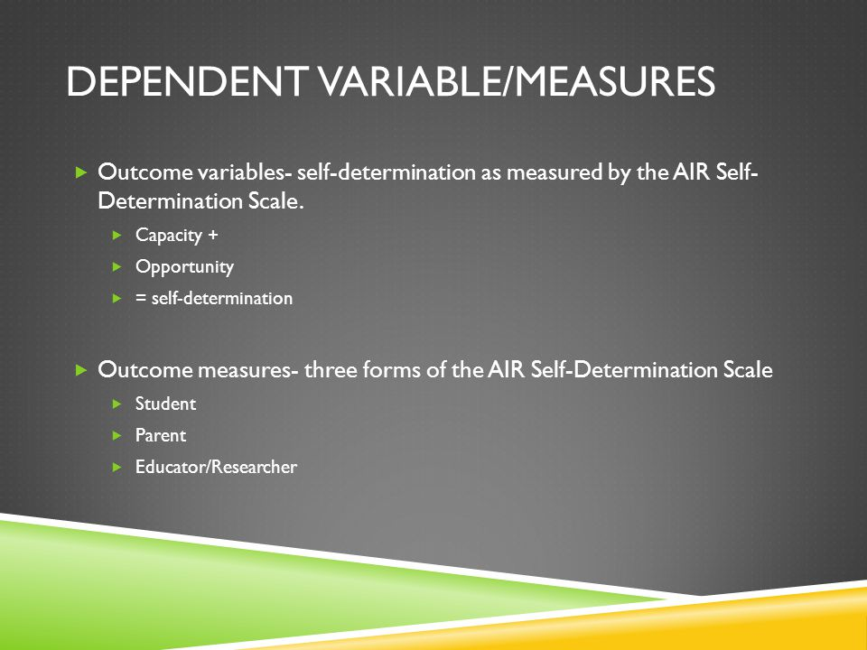 DEPENDENT VARIABLE/MEASURES  Outcome variables- self-determination as measured by the AIR Self- Determination Scale.