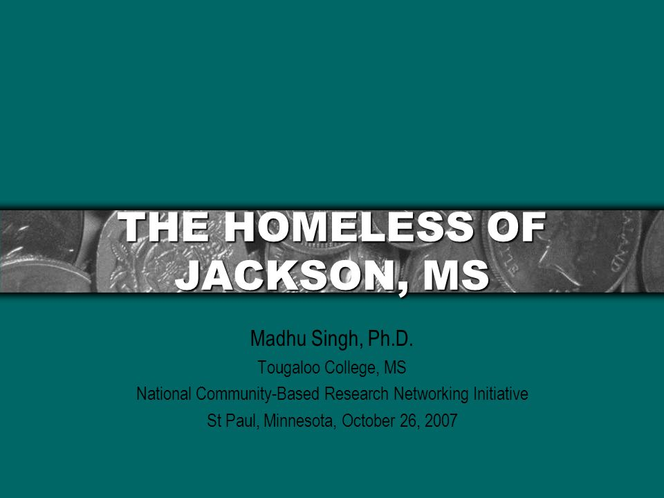 THE HOMELESS OF JACKSON, MS Madhu Singh, Ph.D.