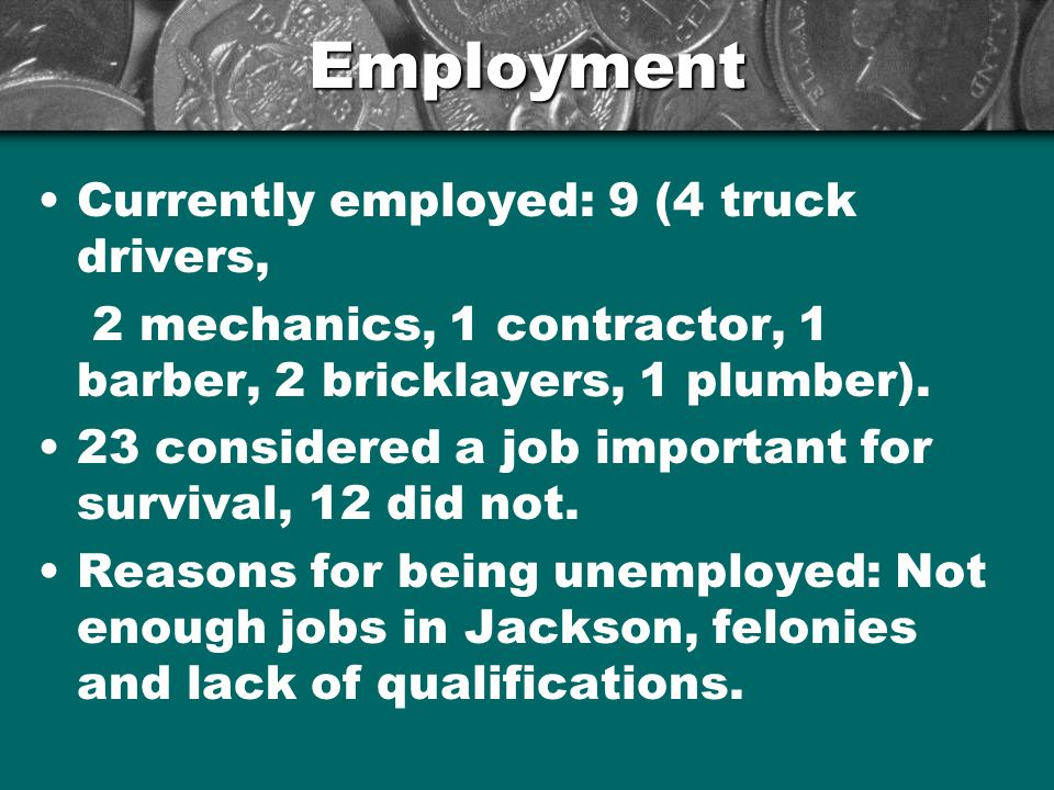 Employment Currently employed: 9 (4 truck drivers, 2 mechanics, 1 contractor, 1 barber, 2 bricklayers, 1 plumber).