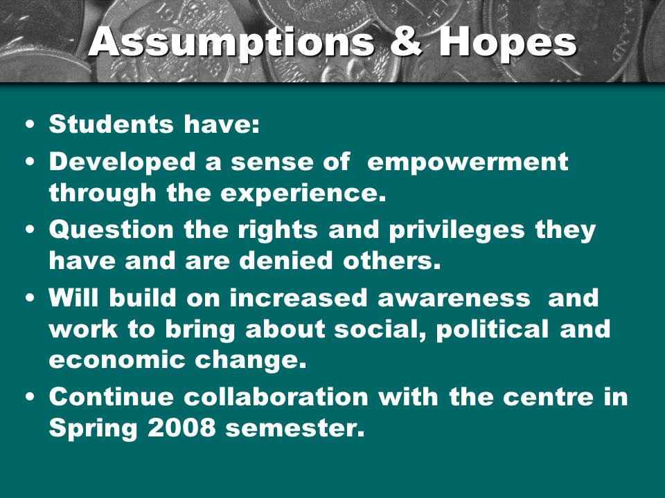 Assumptions & Hopes Students have: Developed a sense of empowerment through the experience.