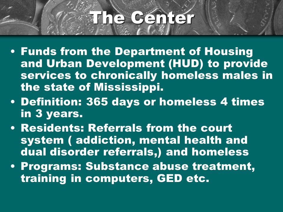 The Center Funds from the Department of Housing and Urban Development (HUD) to provide services to chronically homeless males in the state of Mississippi.