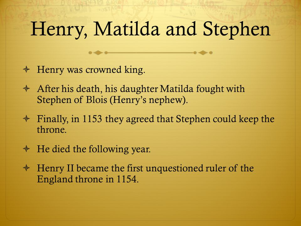 Henry, Matilda and Stephen  Henry was crowned king.  After his death, his daughter Matilda fought with Stephen of Blois (Henry's nephew).  Finally,