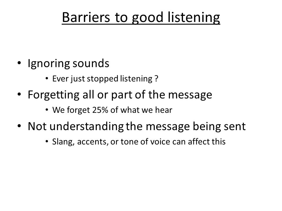 Barriers to good listening Ignoring sounds Ever just stopped listening .