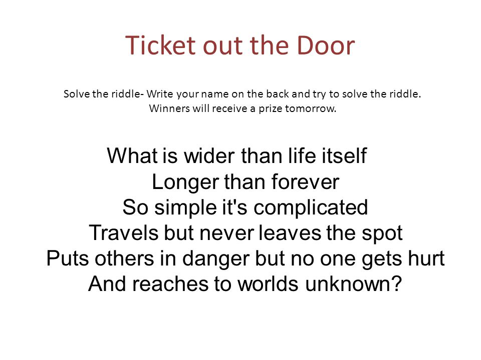 Ticket out the Door What is wider than life itself Longer than forever So simple it s complicated Travels but never leaves the spot Puts others in danger but no one gets hurt And reaches to worlds unknown.