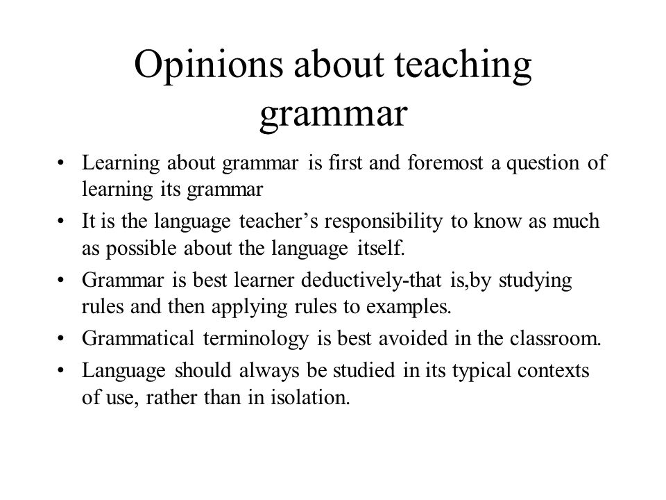 Opinions about teaching grammar Learning about grammar is first and foremost a question of learning its grammar It is the language teacher's responsib