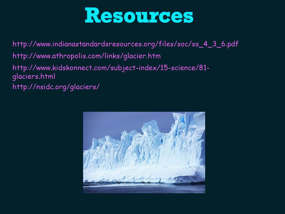 http://www.indianastandardsresources.org/files/soc/ss_4_3_6.pdf http://www.athropolis.com/links/glacier.htm http://www.kidskonnect.com/subject-index/15-science/81- glaciers.html http://nsidc.org/glaciers/