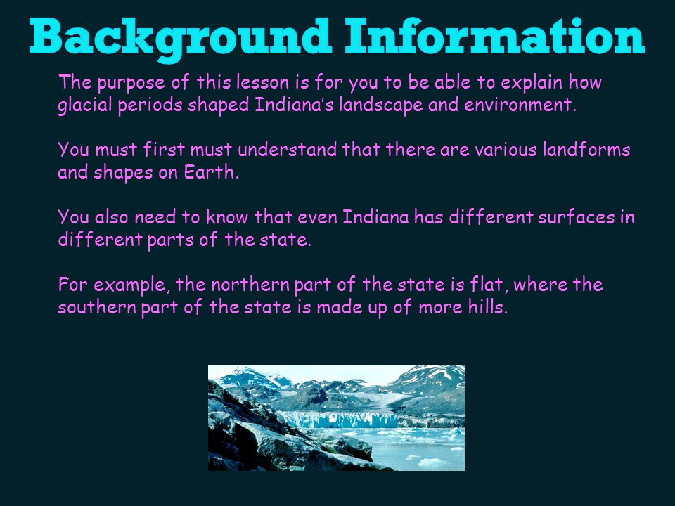 The purpose of this lesson is for you to be able to explain how glacial periods shaped Indiana's landscape and environment.