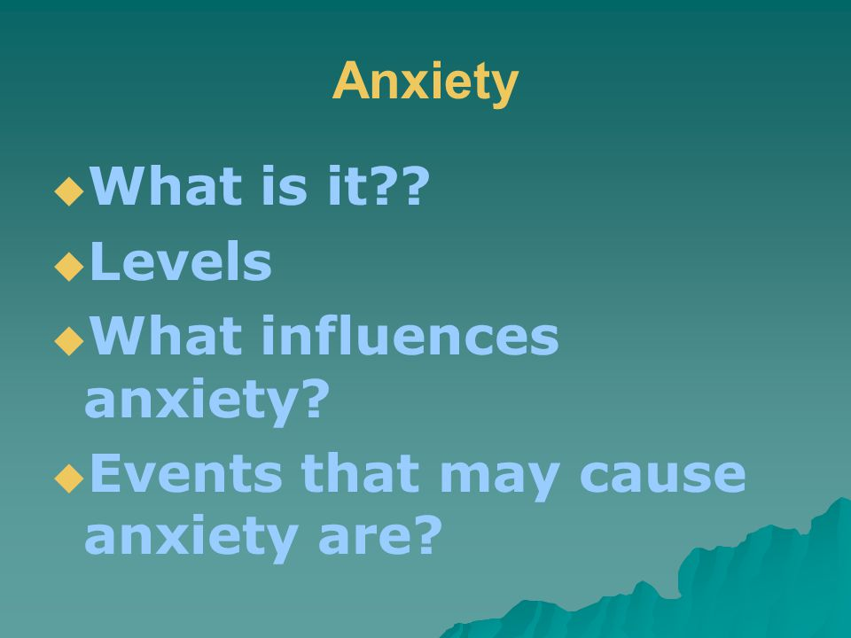 Anxiety  What is it  Levels  What influences anxiety  Events that may cause anxiety are