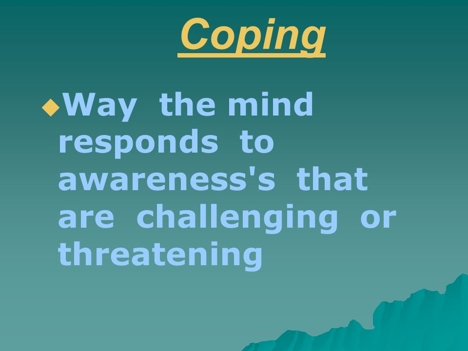 Coping  Way the mind responds to awareness s that are challenging or threatening