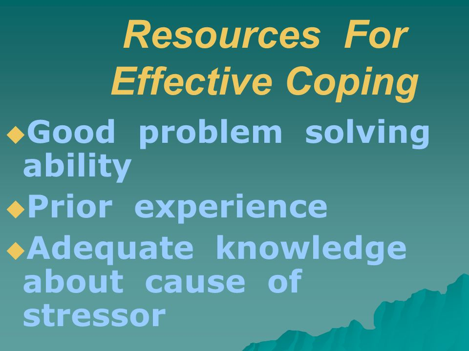 Resources For Effective Coping  Good problem solving ability  Prior experience  Adequate knowledge about cause of stressor