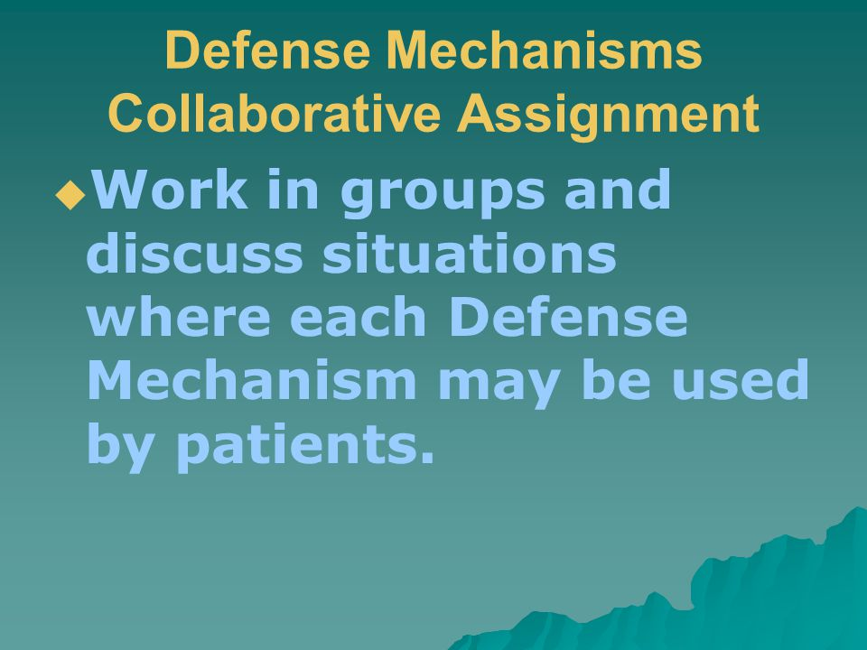 Defense Mechanisms Collaborative Assignment  Work in groups and discuss situations where each Defense Mechanism may be used by patients.