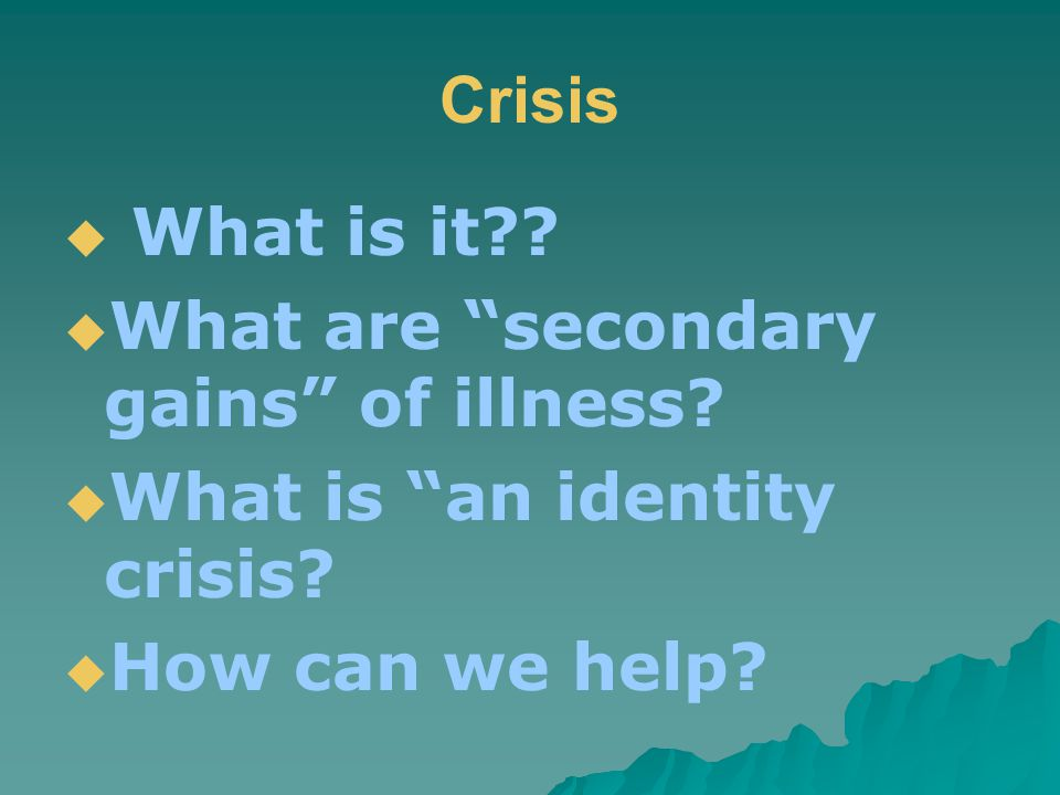 Crisis  What is it .  What are secondary gains of illness.