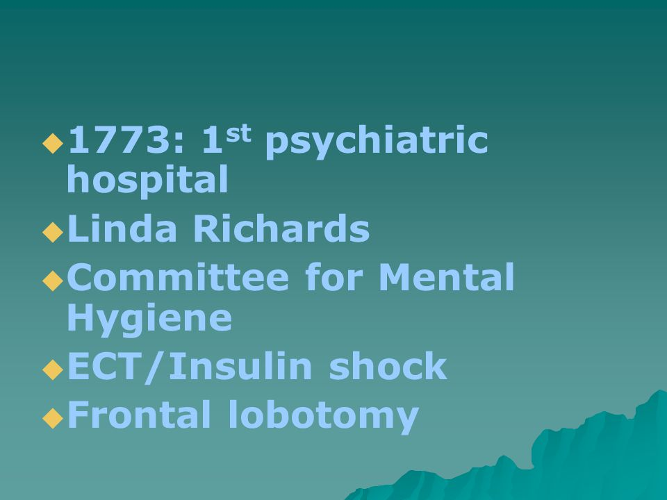  1773: 1 st psychiatric hospital  Linda Richards  Committee for Mental Hygiene  ECT/Insulin shock  Frontal lobotomy