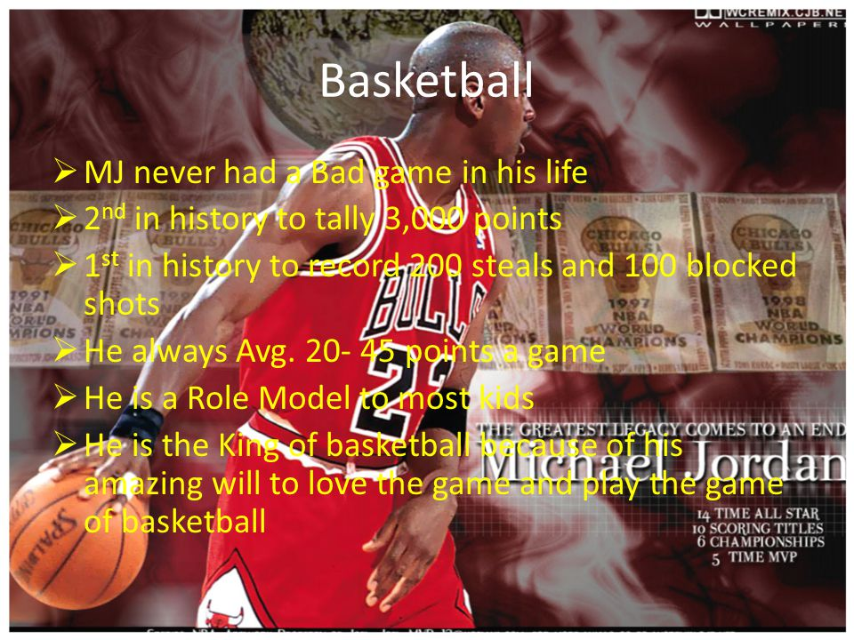 Basketball  MJ never had a Bad game in his life  2 nd in history to tally 3,000 points  1 st in history to record 200 steals and 100 blocked shots