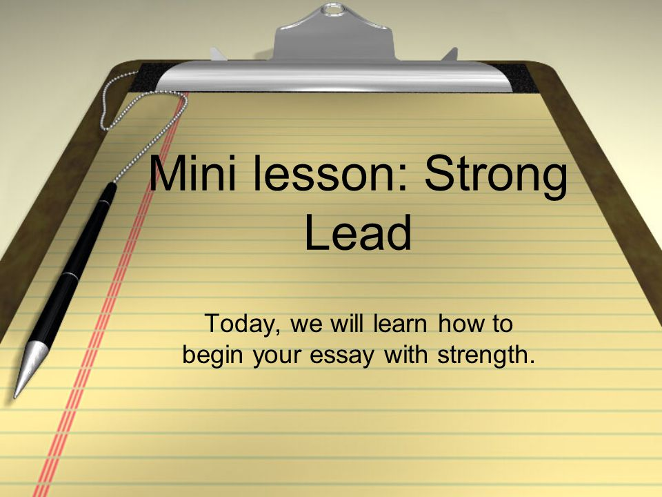 Mini lesson: Strong Lead Today, we will learn how to begin your essay with strength.