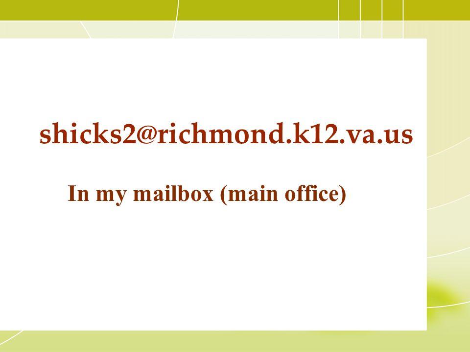 shicks2@richmond.k12.va.us In my mailbox (main office)