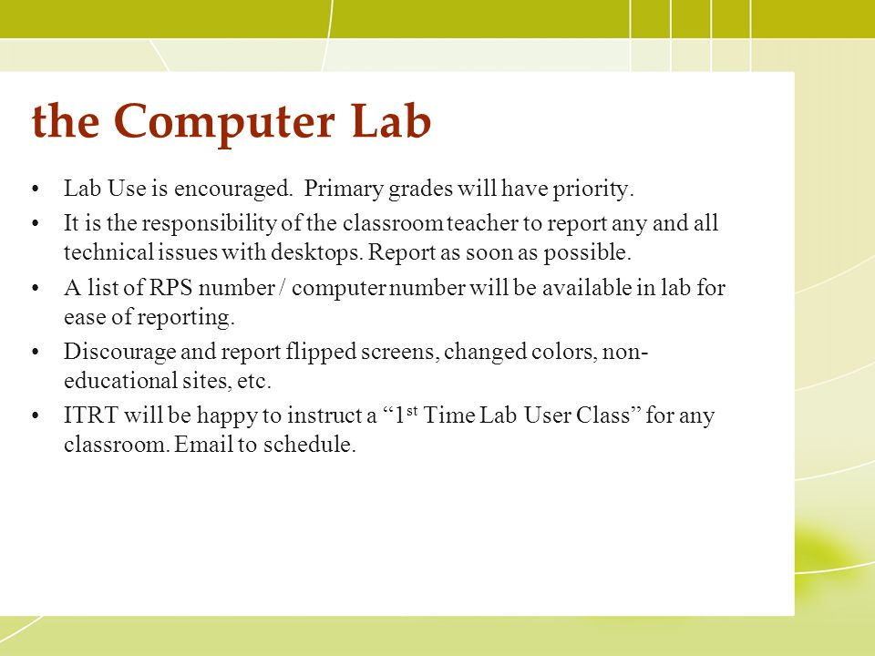 the Computer Lab Lab Use is encouraged. Primary grades will have priority. It is the responsibility of the classroom teacher to report any and all tec